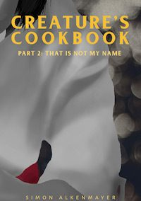 The Creature's Cookbook: Part 2: That Is Not My Name